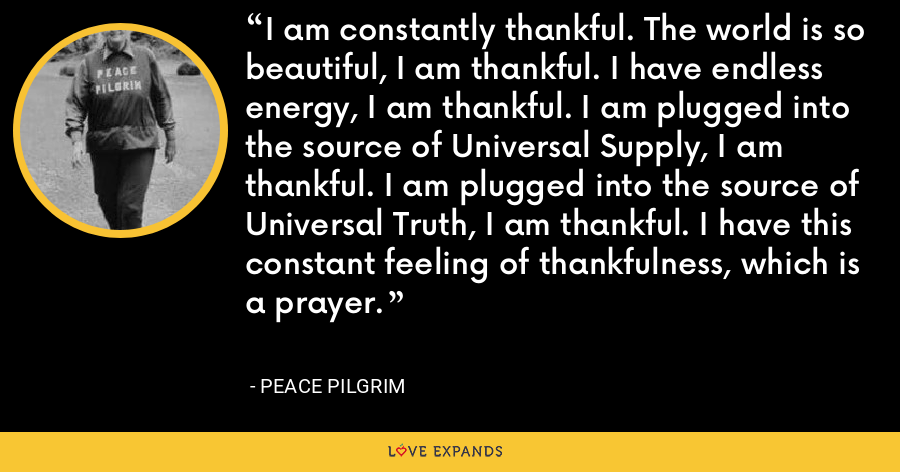 I am constantly thankful. The world is so beautiful, I am thankful. I have endless energy, I am thankful. I am plugged into the source of Universal Supply, I am thankful. I am plugged into the source of Universal Truth, I am thankful. I have this constant feeling of thankfulness, which is a prayer. - Peace Pilgrim