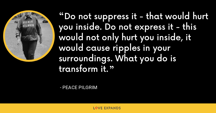 Do not suppress it - that would hurt you inside. Do not express it - this would not only hurt you inside, it would cause ripples in your surroundings. What you do is transform it. - Peace Pilgrim
