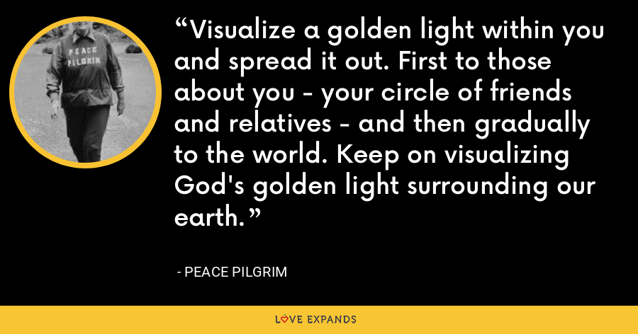 Visualize a golden light within you and spread it out. First to those about you - your circle of friends and relatives - and then gradually to the world. Keep on visualizing God's golden light surrounding our earth. - Peace Pilgrim