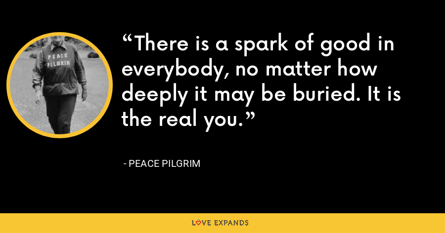 There is a spark of good in everybody, no matter how deeply it may be buried. It is the real you. - Peace Pilgrim