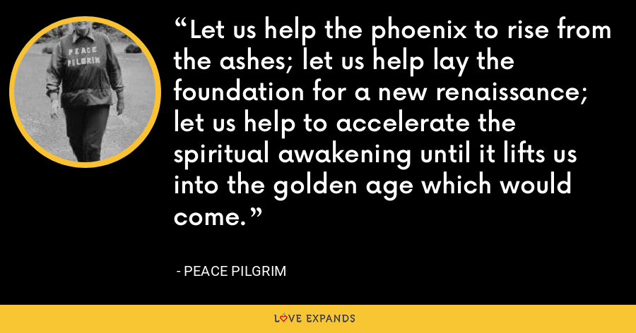 Let us help the phoenix to rise from the ashes; let us help lay the foundation for a new renaissance; let us help to accelerate the spiritual awakening until it lifts us into the golden age which would come. - Peace Pilgrim