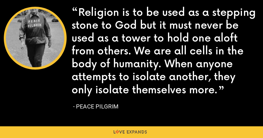 Religion is to be used as a stepping stone to God but it must never be used as a tower to hold one aloft from others. We are all cells in the body of humanity. When anyone attempts to isolate another, they only isolate themselves more. - Peace Pilgrim
