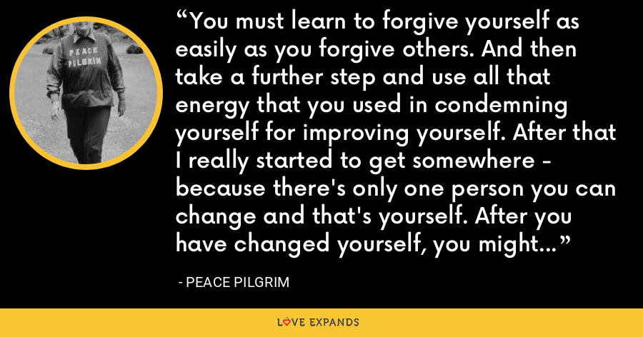 You must learn to forgive yourself as easily as you forgive others. And then take a further step and use all that energy that you used in condemning yourself for improving yourself. After that I really started to get somewhere - because there's only one person you can change and that's yourself. After you have changed yourself, you might be able to inspire others to look for change. - Peace Pilgrim