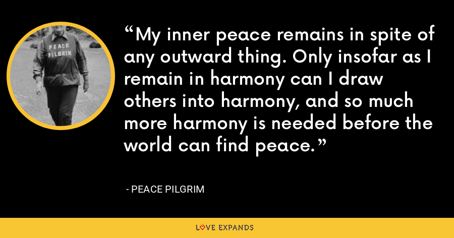 My inner peace remains in spite of any outward thing. Only insofar as I remain in harmony can I draw others into harmony, and so much more harmony is needed before the world can find peace. - Peace Pilgrim
