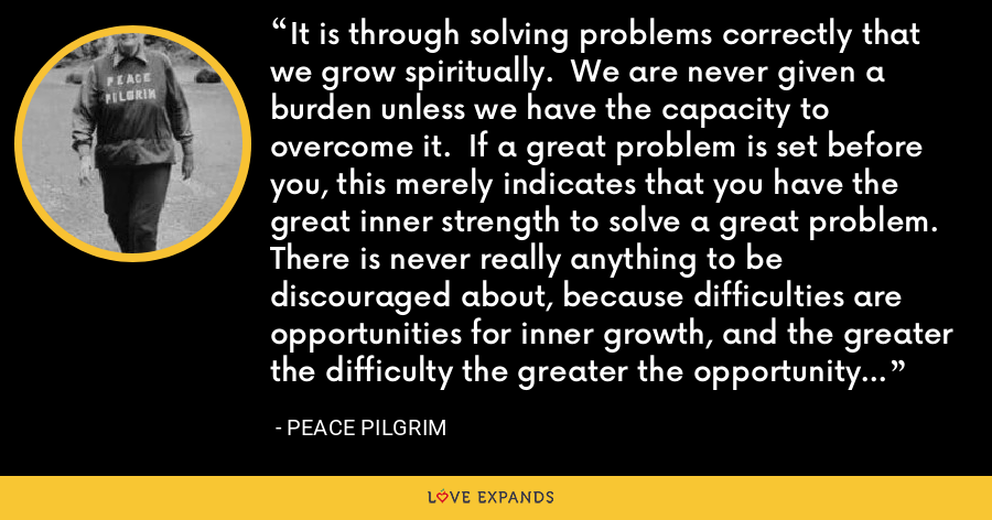 It is through solving problems correctly that we grow spiritually.  We are never given a burden unless we have the capacity to overcome it.  If a great problem is set before you, this merely indicates that you have the great inner strength to solve a great problem.  There is never really anything to be discouraged about, because difficulties are opportunities for inner growth, and the greater the difficulty the greater the opportunity for growth. - Peace Pilgrim