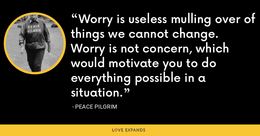 Worry is useless mulling over of things we cannot change. Worry is not concern, which would motivate you to do everything possible in a situation. - Peace Pilgrim