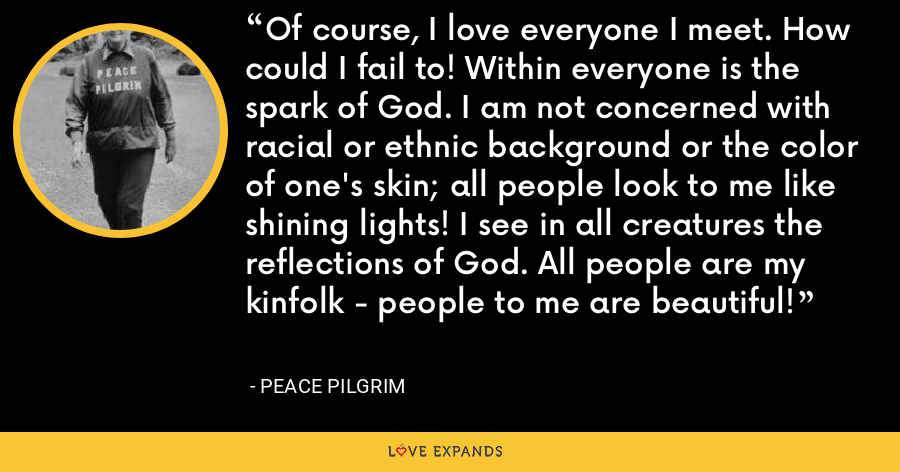 Of course, I love everyone I meet. How could I fail to! Within everyone is the spark of God. I am not concerned with racial or ethnic background or the color of one's skin; all people look to me like shining lights! I see in all creatures the reflections of God. All people are my kinfolk - people to me are beautiful! - Peace Pilgrim