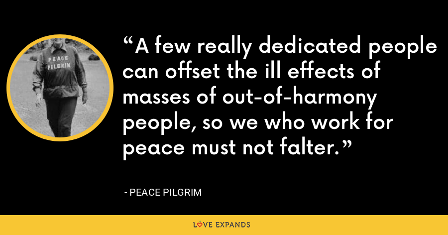 A few really dedicated people can offset the ill effects of masses of out-of-harmony people, so we who work for peace must not falter. - Peace Pilgrim