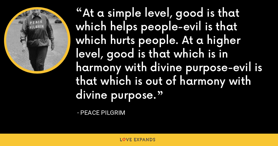 At a simple level, good is that which helps people-evil is that which hurts people. At a higher level, good is that which is in harmony with divine purpose-evil is that which is out of harmony with divine purpose. - Peace Pilgrim