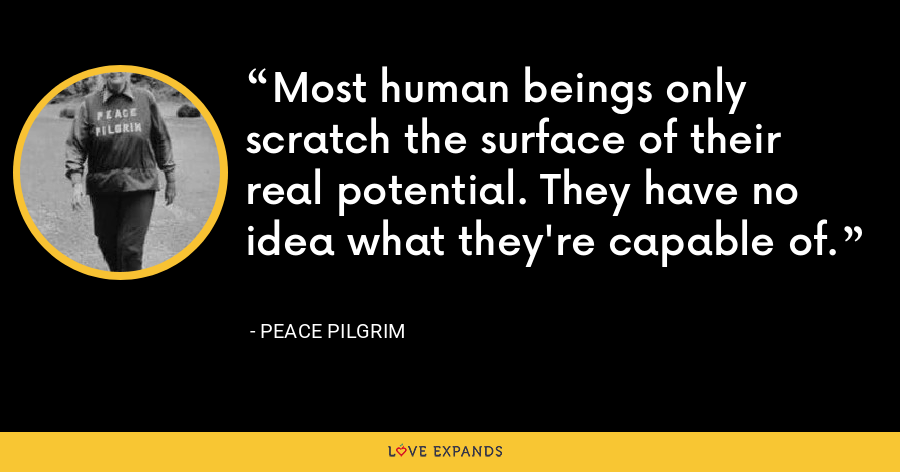 Most human beings only scratch the surface of their real potential. They have no idea what they're capable of. - Peace Pilgrim