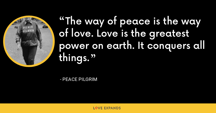 The way of peace is the way of love. Love is the greatest power on earth. It conquers all things. - Peace Pilgrim