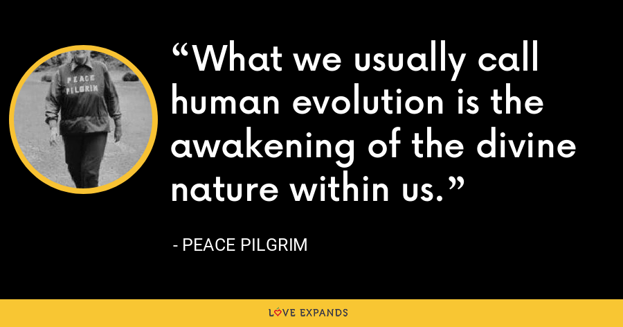 What we usually call human evolution is the awakening of the divine nature within us. - Peace Pilgrim