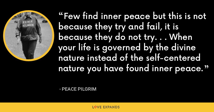 Few find inner peace but this is not because they try and fail, it is because they do not try. . . When your life is governed by the divine nature instead of the self-centered nature you have found inner peace. - Peace Pilgrim