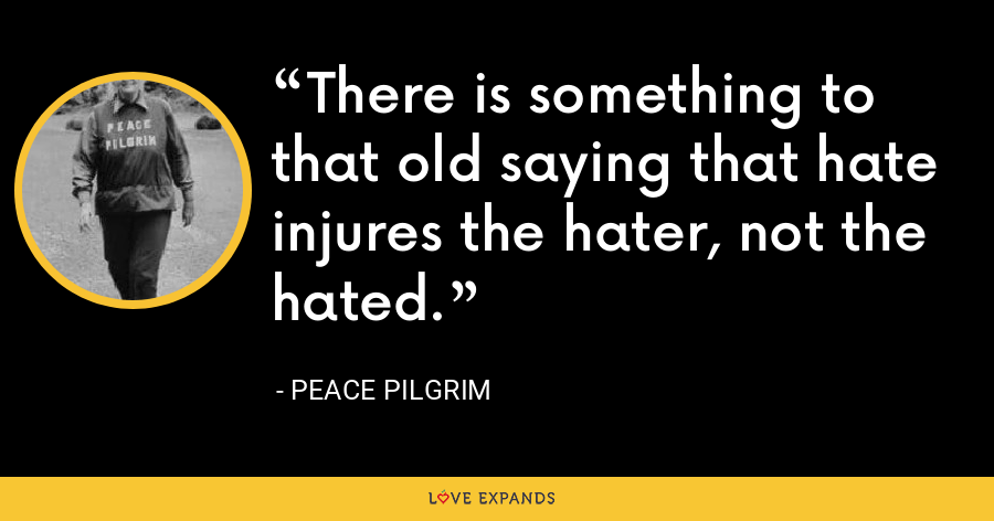 There is something to that old saying that hate injures the hater, not the hated. - Peace Pilgrim