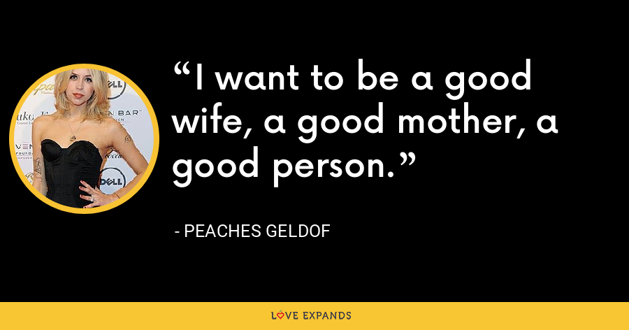 I want to be a good wife, a good mother, a good person. - Peaches Geldof