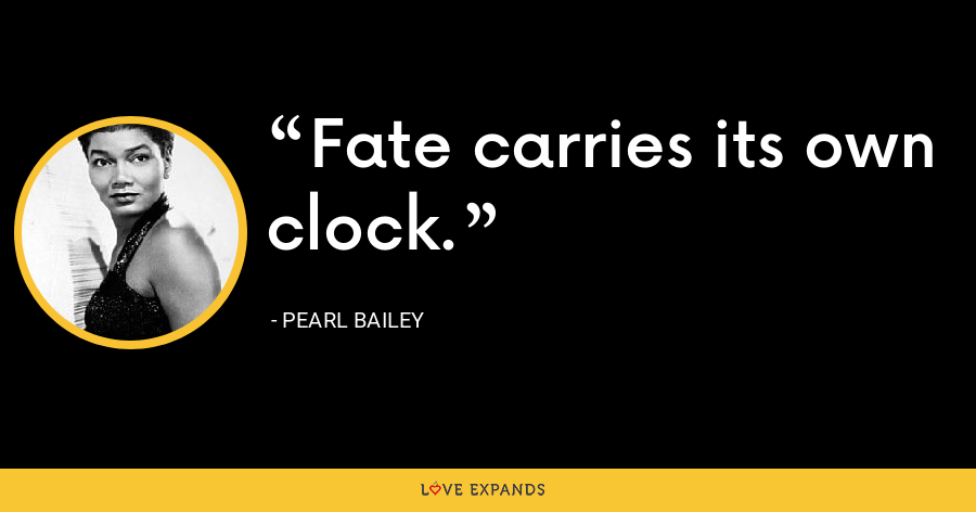 Fate carries its own clock. - Pearl Bailey