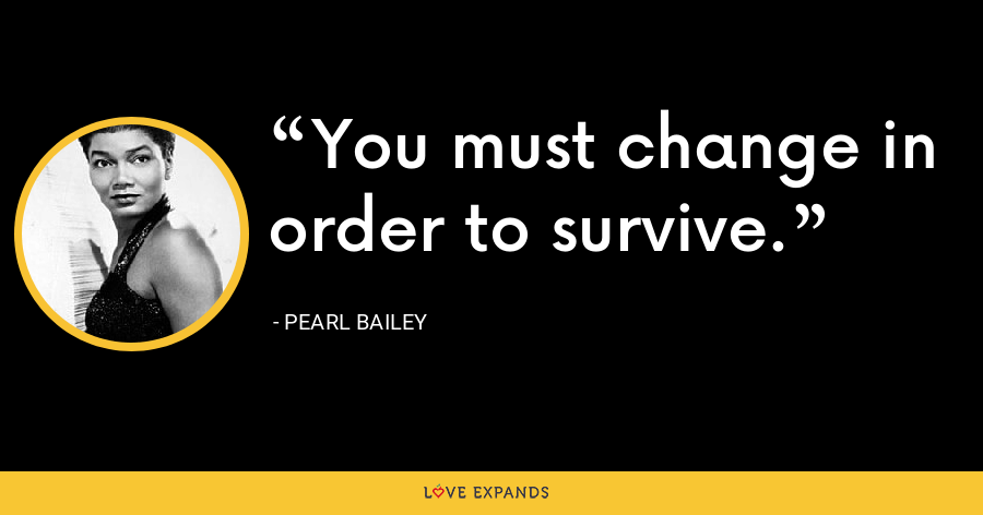 You must change in order to survive. - Pearl Bailey