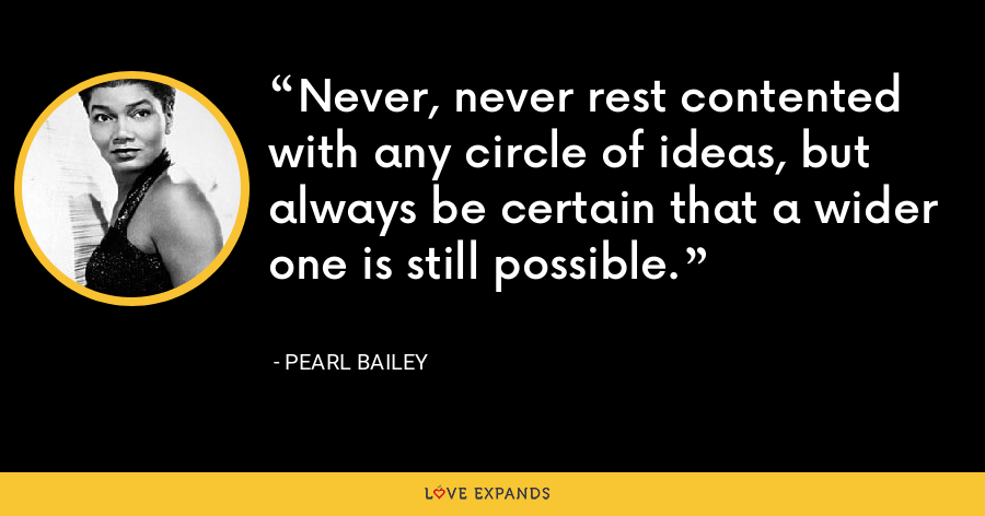 Never, never rest contented with any circle of ideas, but always be certain that a wider one is still possible. - Pearl Bailey