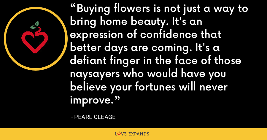 Buying flowers is not just a way to bring home beauty. It's an expression of confidence that better days are coming. It's a defiant finger in the face of those naysayers who would have you believe your fortunes will never improve. - Pearl Cleage