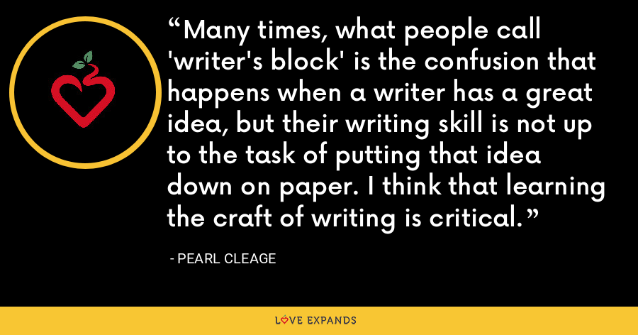 Many times, what people call 'writer's block' is the confusion that happens when a writer has a great idea, but their writing skill is not up to the task of putting that idea down on paper. I think that learning the craft of writing is critical. - Pearl Cleage