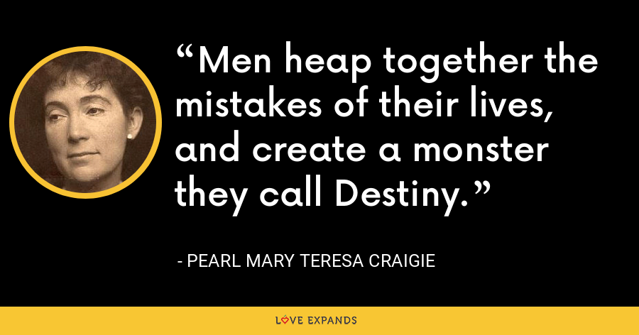 Men heap together the mistakes of their lives, and create a monster they call Destiny. - Pearl Mary Teresa Craigie