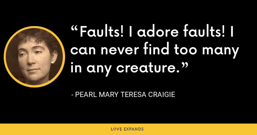 Faults! I adore faults! I can never find too many in any creature. - Pearl Mary Teresa Craigie