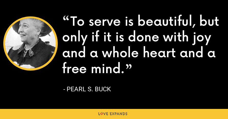 To serve is beautiful, but only if it is done with joy and a whole heart and a free mind. - Pearl S. Buck