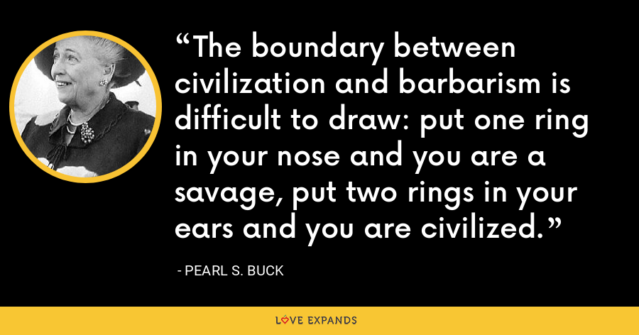 The boundary between civilization and barbarism is difficult to draw: put one ring in your nose and you are a savage, put two rings in your ears and you are civilized. - Pearl S. Buck