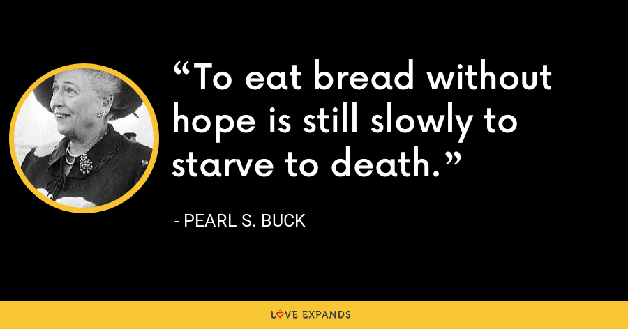 To eat bread without hope is still slowly to starve to death. - Pearl S. Buck