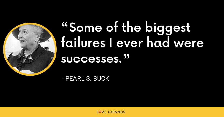 Some of the biggest failures I ever had were successes. - Pearl S. Buck
