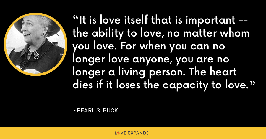 It is love itself that is important -- the ability to love, no matter whom you love. For when you can no longer love anyone, you are no longer a living person. The heart dies if it loses the capacity to love. - Pearl S. Buck
