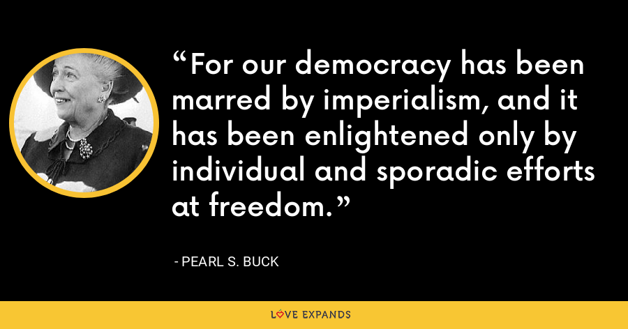 For our democracy has been marred by imperialism, and it has been enlightened only by individual and sporadic efforts at freedom. - Pearl S. Buck