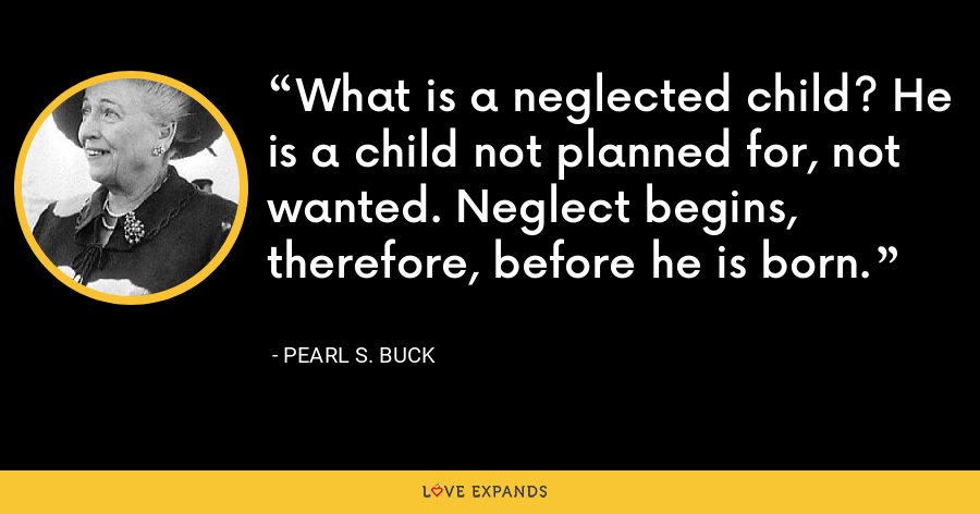 What is a neglected child? He is a child not planned for, not wanted. Neglect begins, therefore, before he is born. - Pearl S. Buck