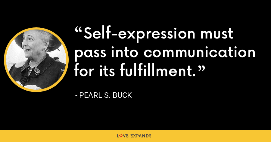 Self-expression must pass into communication for its fulfillment. - Pearl S. Buck