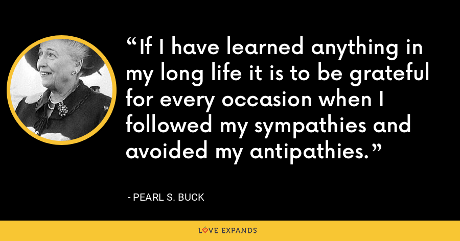 If I have learned anything in my long life it is to be grateful for every occasion when I followed my sympathies and avoided my antipathies. - Pearl S. Buck