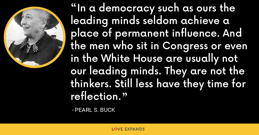 In a democracy such as ours the leading minds seldom achieve a place of permanent influence. And the men who sit in Congress or even in the White House are usually not our leading minds. They are not the thinkers. Still less have they time for reflection. - Pearl S. Buck
