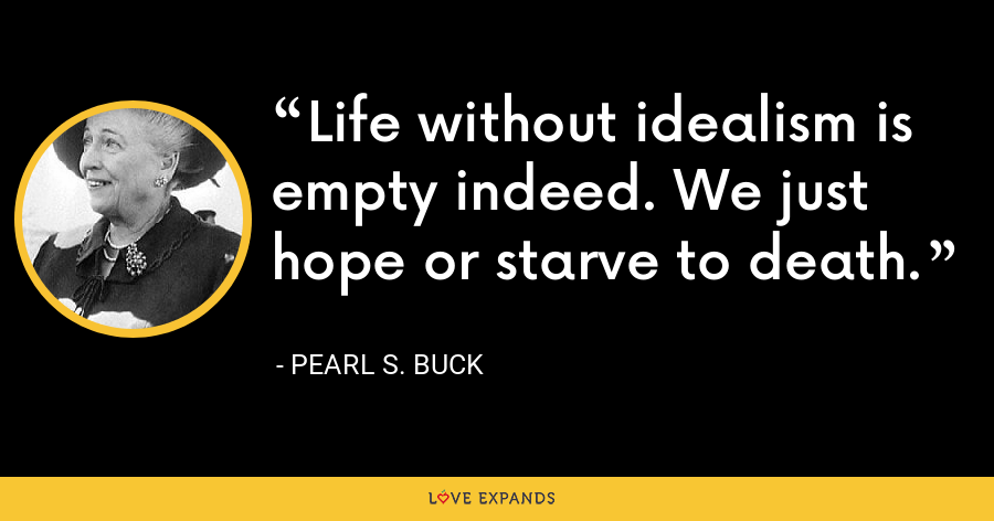 Life without idealism is empty indeed. We just hope or starve to death. - Pearl S. Buck