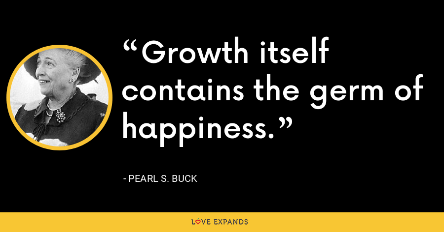 Growth itself contains the germ of happiness. - Pearl S. Buck