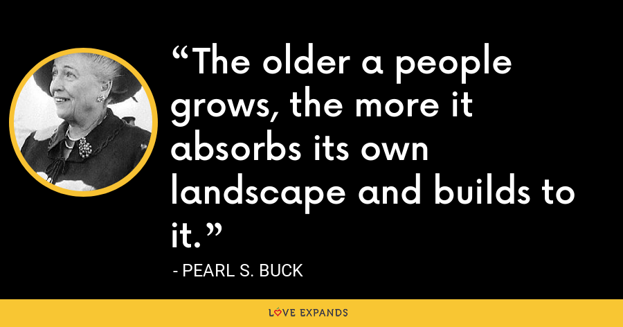 The older a people grows, the more it absorbs its own landscape and builds to it. - Pearl S. Buck