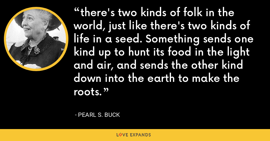 there's two kinds of folk in the world, just like there's two kinds of life in a seed. Something sends one kind up to hunt its food in the light and air, and sends the other kind down into the earth to make the roots. - Pearl S. Buck