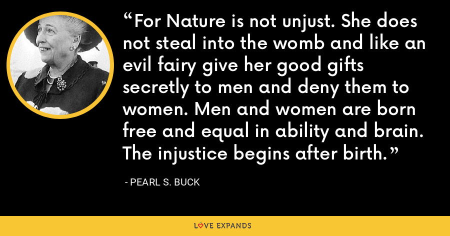 For Nature is not unjust. She does not steal into the womb and like an evil fairy give her good gifts secretly to men and deny them to women. Men and women are born free and equal in ability and brain. The injustice begins after birth. - Pearl S. Buck