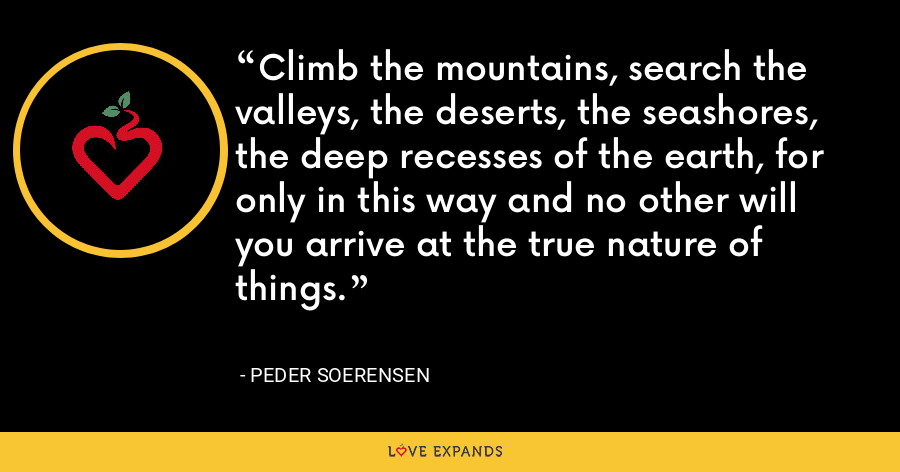 Climb the mountains, search the valleys, the deserts, the seashores, the deep recesses of the earth, for only in this way and no other will you arrive at the true nature of things. - Peder Soerensen