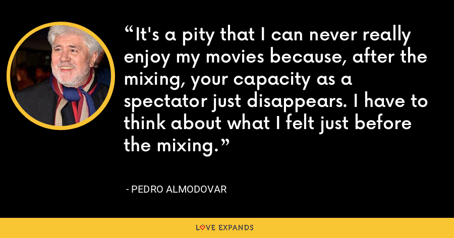 It's a pity that I can never really enjoy my movies because, after the mixing, your capacity as a spectator just disappears. I have to think about what I felt just before the mixing. - Pedro Almodovar