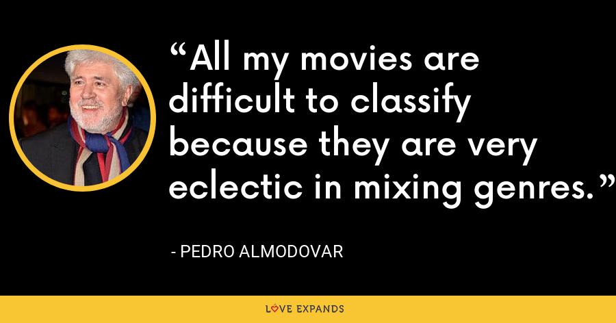 All my movies are difficult to classify because they are very eclectic in mixing genres. - Pedro Almodovar