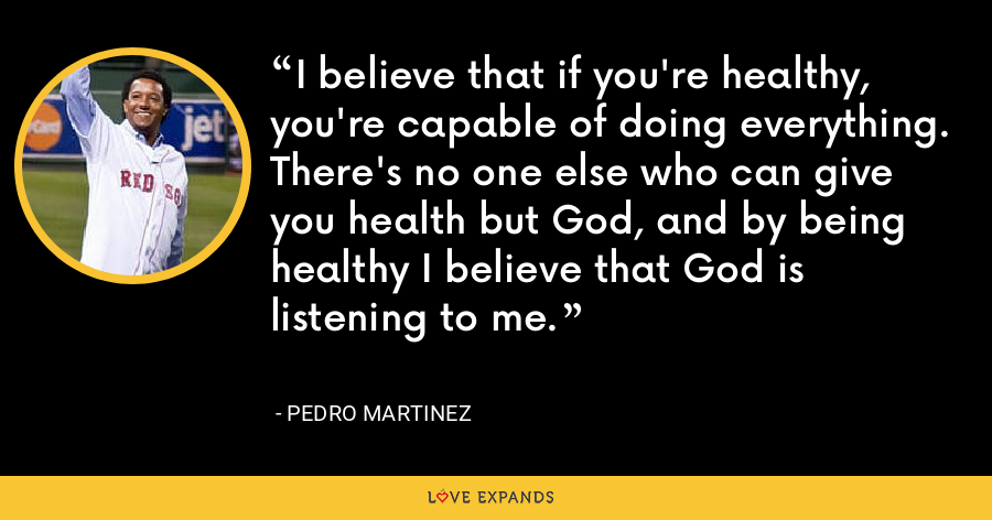 I believe that if you're healthy, you're capable of doing everything. There's no one else who can give you health but God, and by being healthy I believe that God is listening to me. - Pedro Martinez