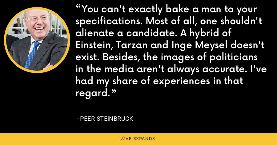 You can't exactly bake a man to your specifications. Most of all, one shouldn't alienate a candidate. A hybrid of Einstein, Tarzan and Inge Meysel doesn't exist. Besides, the images of politicians in the media aren't always accurate. I've had my share of experiences in that regard. - Peer Steinbruck