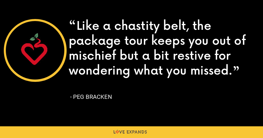 Like a chastity belt, the package tour keeps you out of mischief but a bit restive for wondering what you missed. - Peg Bracken