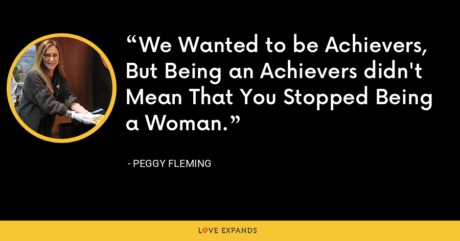 We Wanted to be Achievers, But Being an Achievers didn't Mean That You Stopped Being a Woman. - Peggy Fleming