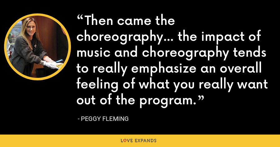 Then came the choreography... the impact of music and choreography tends to really emphasize an overall feeling of what you really want out of the program. - Peggy Fleming