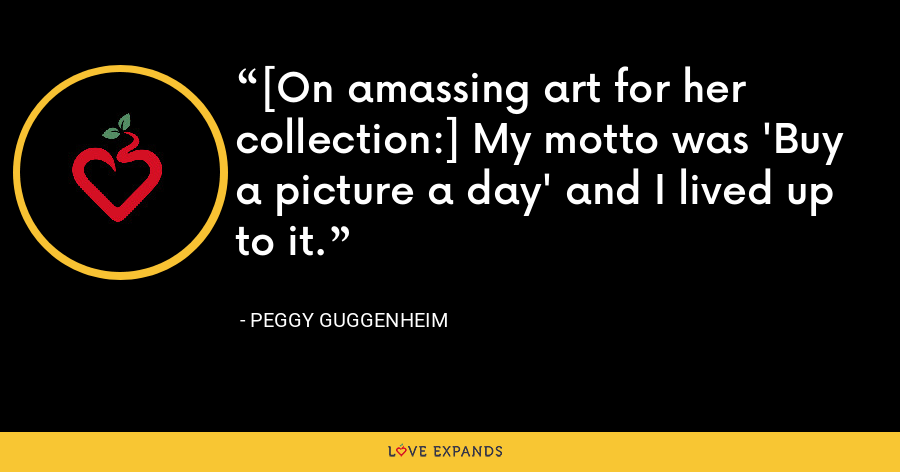 [On amassing art for her collection:] My motto was 'Buy a picture a day' and I lived up to it. - Peggy Guggenheim